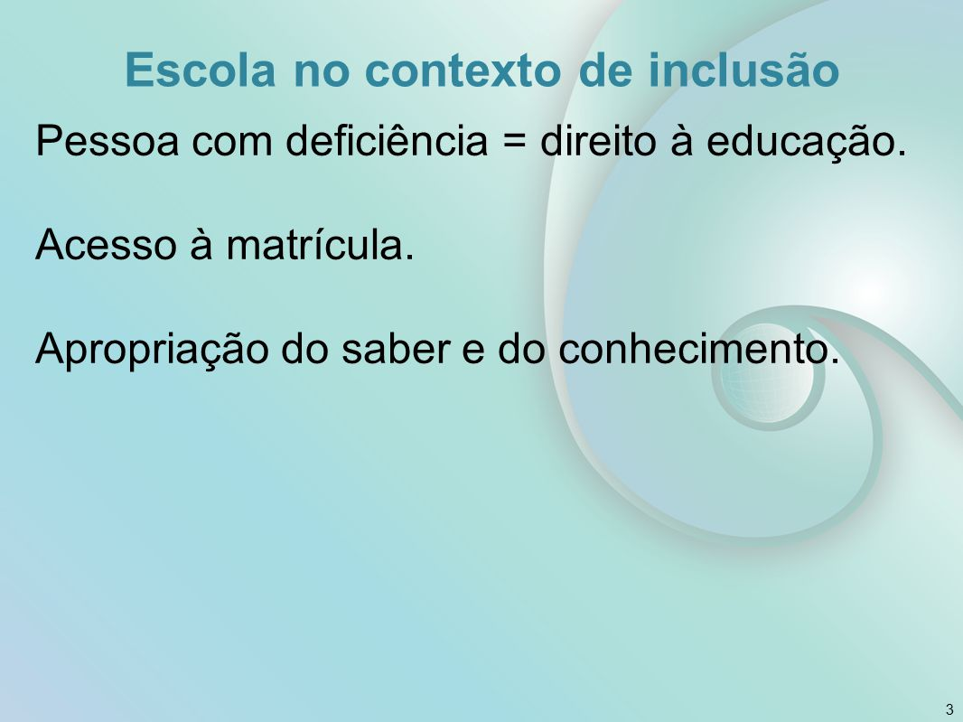 Escola no contexto de inclusão Pessoa com deficiência = direito à educação. Acesso à matrícula. Apropriação do saber e do conhecimento. 3