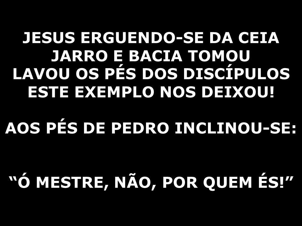 """JESUS ERGUENDO-SE DA CEIA JARRO E BACIA TOMOU LAVOU OS PÉS DOS DISCÍPULOS ESTE EXEMPLO NOS DEIXOU! AOS PÉS DE PEDRO INCLINOU-SE: """"Ó MESTRE, NÃO, POR Q"""