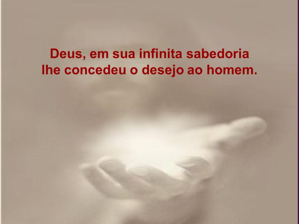 Deus, em sua infinita sabedoria lhe concedeu o desejo ao homem.