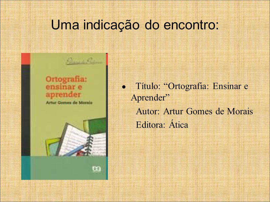 Uma indicação do encontro: ● Título: Ortografia: Ensinar e Aprender Autor: Artur Gomes de Morais Editora: Ática