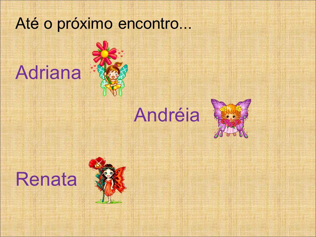 Até o próximo encontro... Adriana Andréia Renata