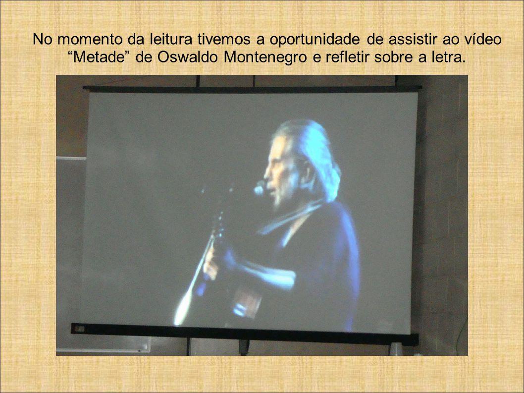 No momento da leitura tivemos a oportunidade de assistir ao vídeo Metade de Oswaldo Montenegro e refletir sobre a letra.