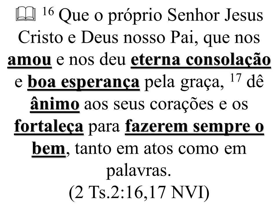 amoueterna consolação boa esperança ânimo fortaleça fazerem sempre o bem  16 Que o próprio Senhor Jesus Cristo e Deus nosso Pai, que nos amou e nos d