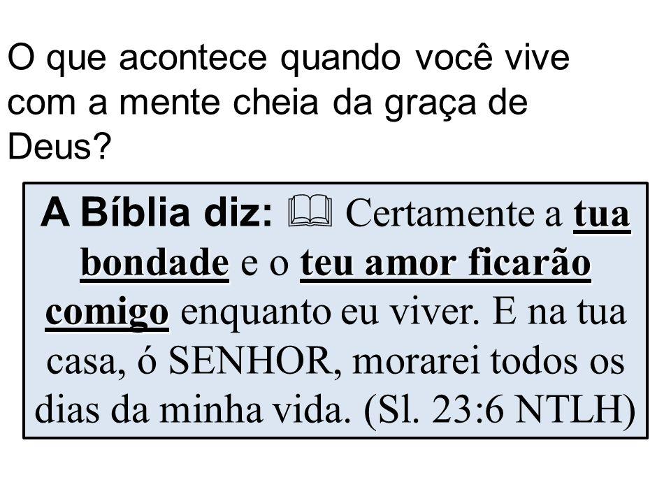 O que acontece quando você vive com a mente cheia da graça de Deus? tua bondadeteu amor ficarão comigo A Bíblia diz:  Certamente a tua bondade e o te