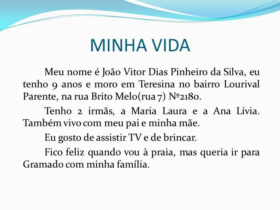 MINHA VIDA Meu nome é João Vitor Dias Pinheiro da Silva, eu tenho 9 anos e moro em Teresina no bairro Lourival Parente, na rua Brito Melo(rua 7) Nº2180.