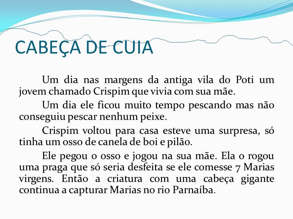 CABEÇA DE CUIA Um dia nas margens da antiga vila do Poti um jovem chamado Crispim que vivia com sua mãe.