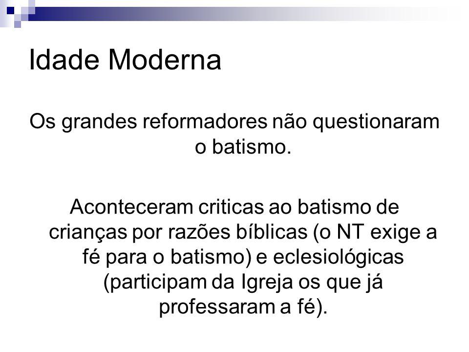 Idade Moderna Os grandes reformadores não questionaram o batismo.