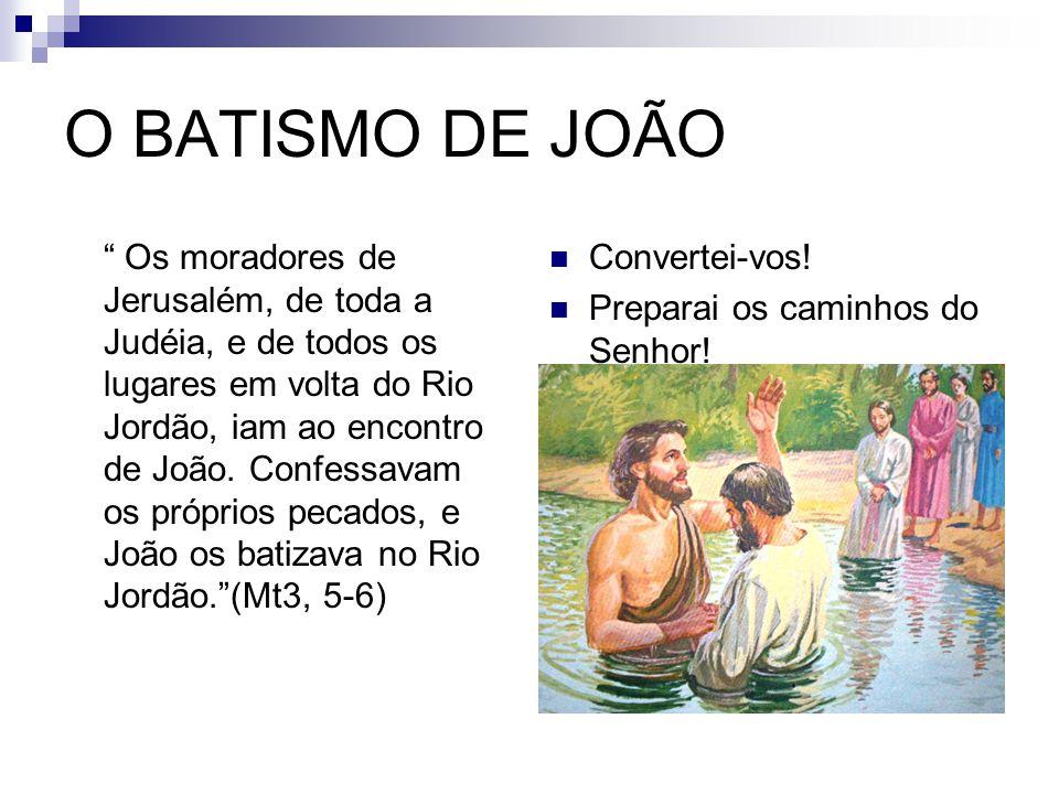 O BATISMO DE JOÃO Os moradores de Jerusalém, de toda a Judéia, e de todos os lugares em volta do Rio Jordão, iam ao encontro de João.