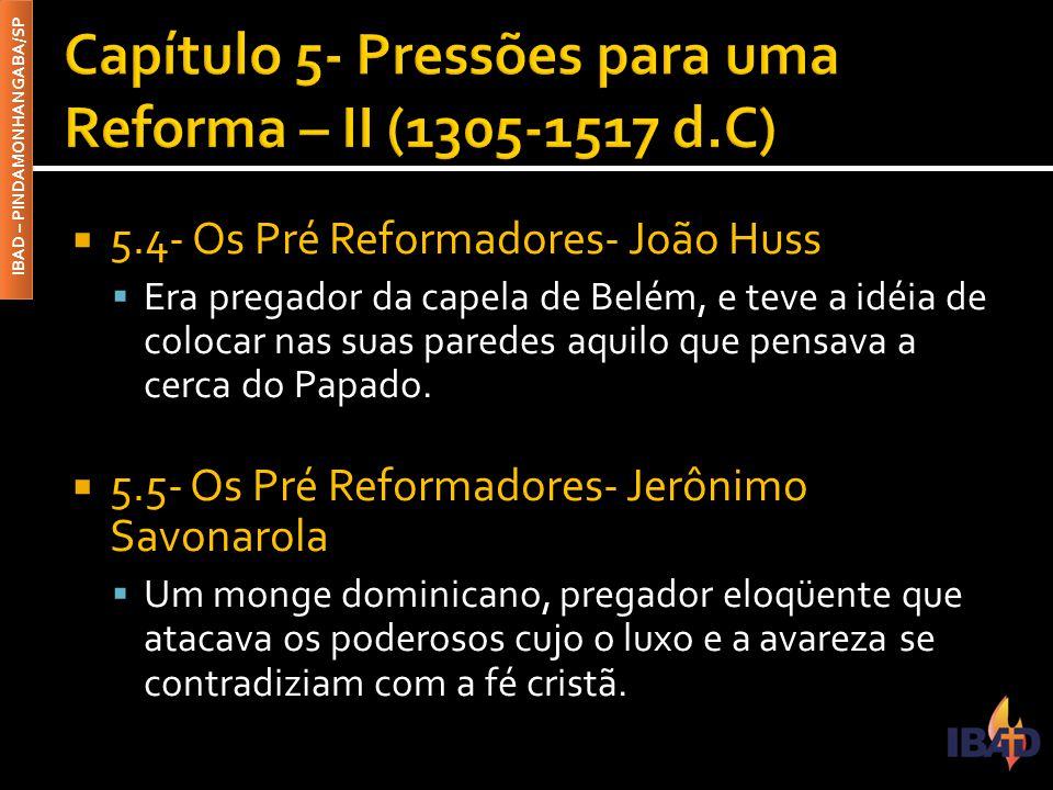 IBAD – PINDAMONHANGABA/SP  5.4- Os Pré Reformadores- João Huss  Era pregador da capela de Belém, e teve a idéia de colocar nas suas paredes aquilo q