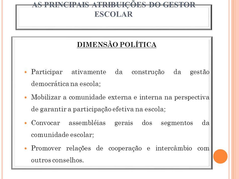 AS PRINCIPAIS ATRIBUIÇÕES DO GESTOR ESCOLAR DIMENSÃO POLÍTICA Participar ativamente da construção da gestão democrática na escola; Mobilizar a comunid