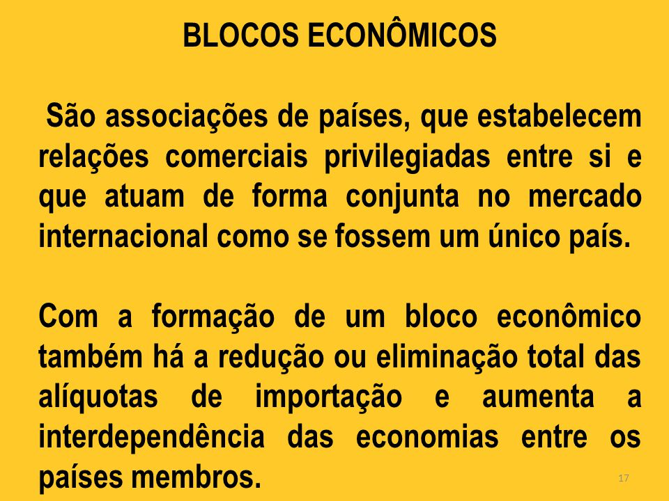 BLOCOS ECONÔMICOS São associações de países, que estabelecem relações comerciais privilegiadas entre si e que atuam de forma conjunta no mercado internacional como se fossem um único país.