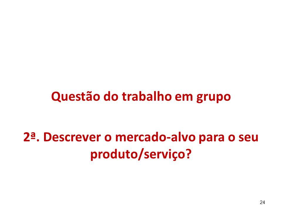24 Questão do trabalho em grupo 2ª. Descrever o mercado-alvo para o seu produto/serviço?