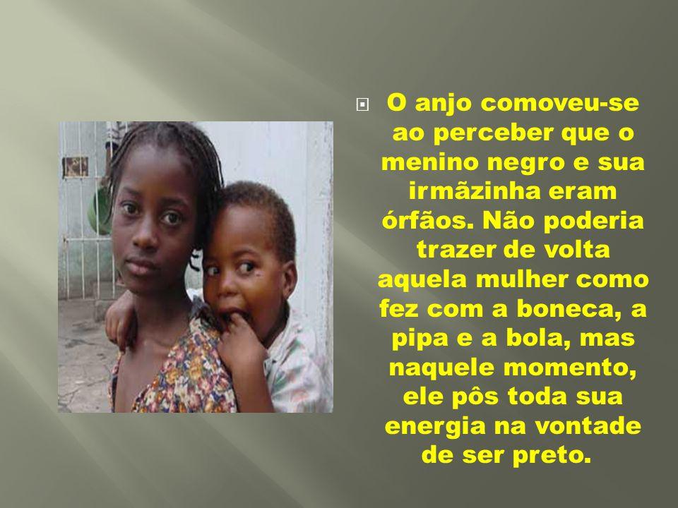  O anjo comoveu-se ao perceber que o menino negro e sua irmãzinha eram órfãos. Não poderia trazer de volta aquela mulher como fez com a boneca, a pip