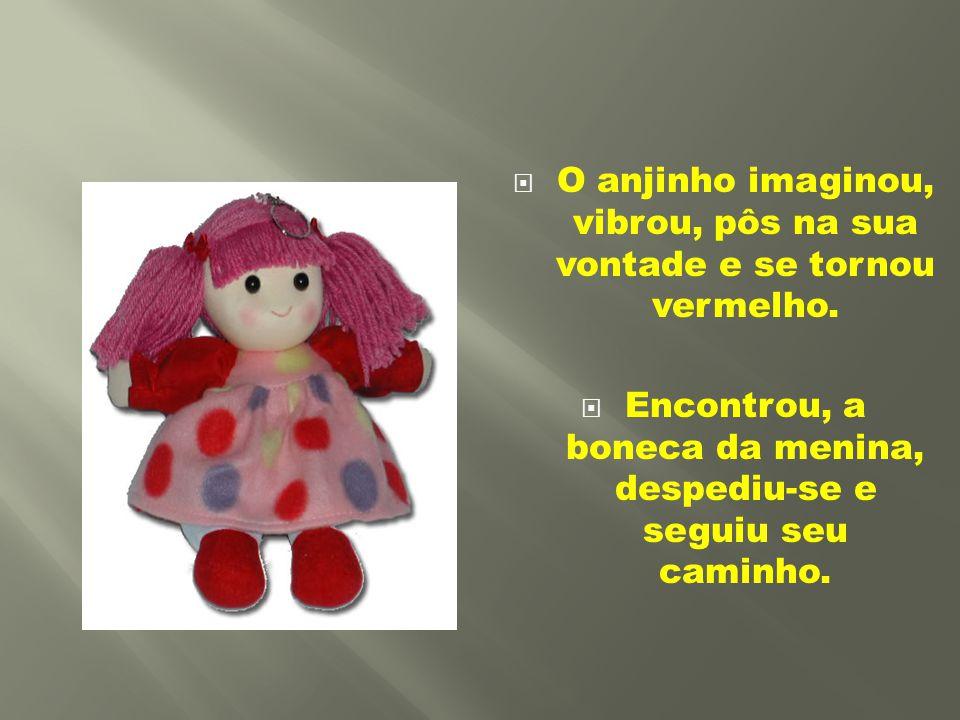  O anjinho imaginou, vibrou, pôs na sua vontade e se tornou vermelho.  Encontrou, a boneca da menina, despediu-se e seguiu seu caminho.