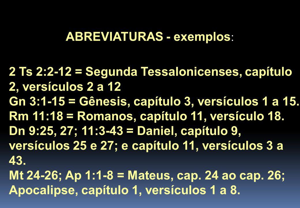 ABREVIATURAS - exemplos : 2 Ts 2:2-12 = Segunda Tessalonicenses, capítulo 2, versículos 2 a 12 Gn 3:1-15 = Gênesis, capítulo 3, versículos 1 a 15.