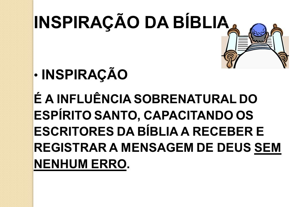 INSPIRAÇÃO DA BÍBLIA INSPIRAÇÃO É A INFLUÊNCIA SOBRENATURAL DO ESPÍRITO SANTO, CAPACITANDO OS ESCRITORES DA BÍBLIA A RECEBER E REGISTRAR A MENSAGEM DE DEUS SEM NENHUM ERRO.