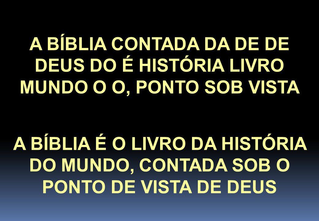 A BÍBLIA CONTADA DA DE DE DEUS DO É HISTÓRIA LIVRO MUNDO O O, PONTO SOB VISTA A BÍBLIA É O LIVRO DA HISTÓRIA DO MUNDO, CONTADA SOB O PONTO DE VISTA DE DEUS ORGANIZAÇÃO POR ORDEM ALFABÉTICA: ORGANIZAÇÃO CRONOLÓGICA: