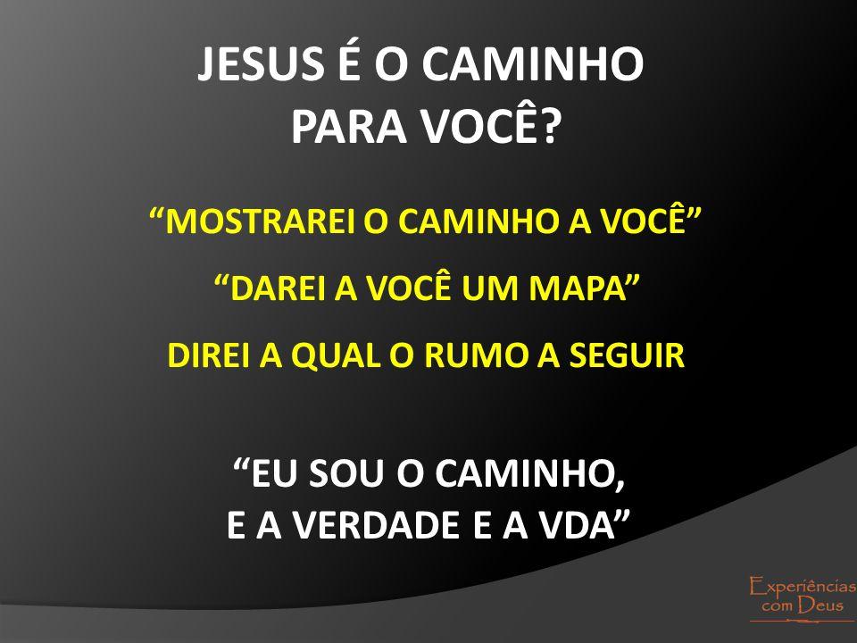 """JESUS É O CAMINHO PARA VOCÊ? """"MOSTRAREI O CAMINHO A VOCÊ"""" """"DAREI A VOCÊ UM MAPA"""" DIREI A QUAL O RUMO A SEGUIR """"EU SOU O CAMINHO, E A VERDADE E A VDA"""""""