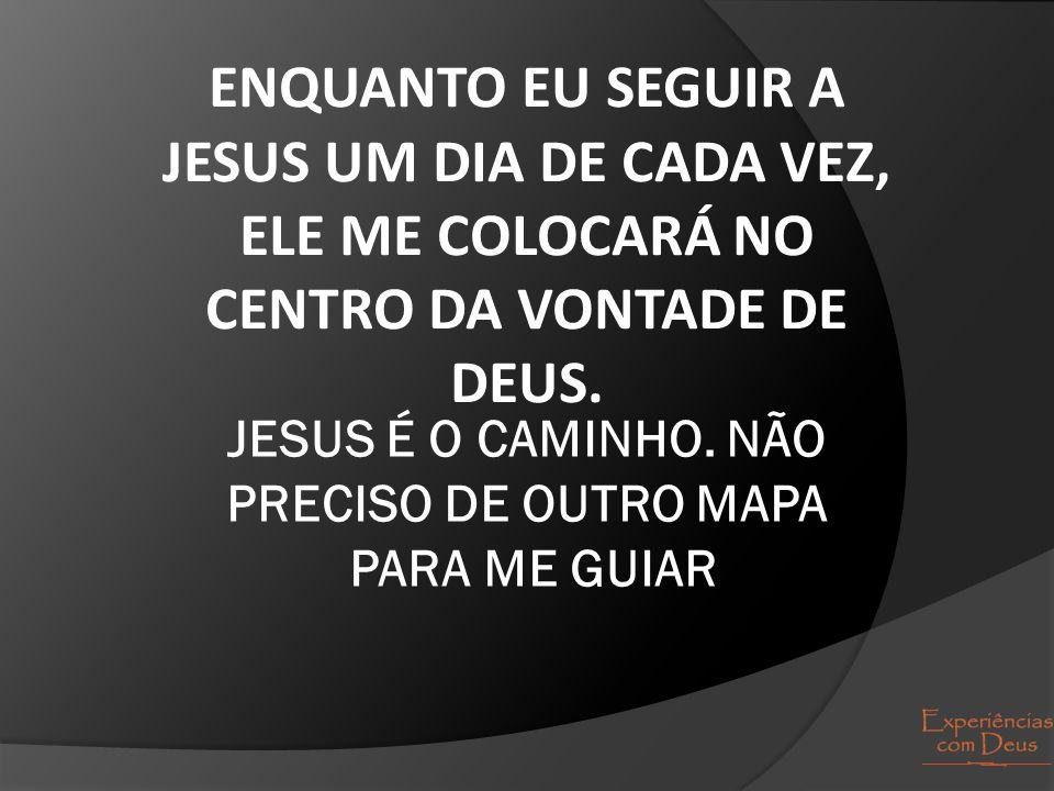 JESUS É O CAMINHO. NÃO PRECISO DE OUTRO MAPA PARA ME GUIAR
