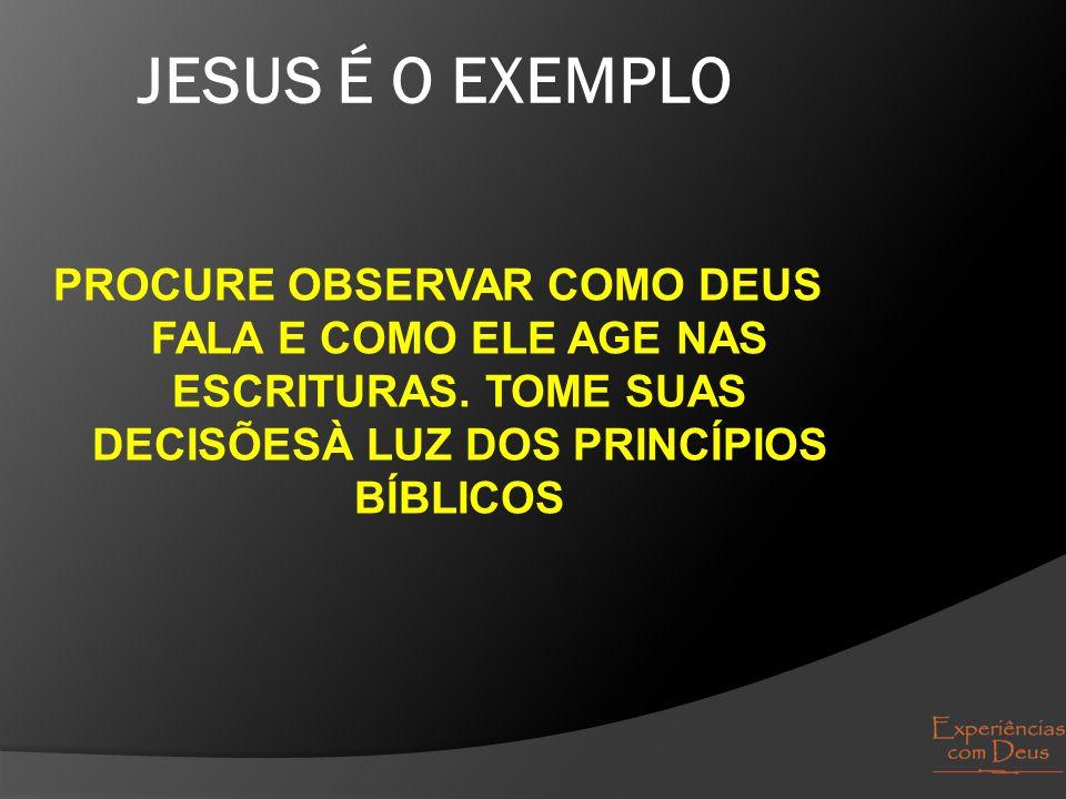 JESUS É O EXEMPLO PROCURE OBSERVAR COMO DEUS FALA E COMO ELE AGE NAS ESCRITURAS. TOME SUAS DECISÕESÀ LUZ DOS PRINCÍPIOS BÍBLICOS