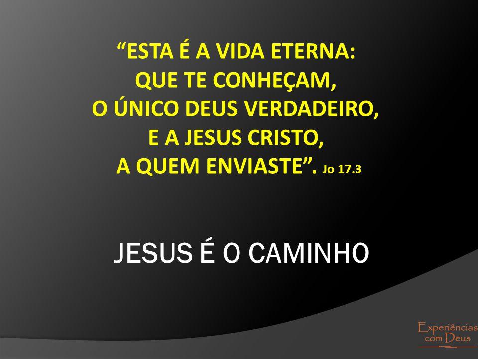 """""""ESTA É A VIDA ETERNA: QUE TE CONHEÇAM, O ÚNICO DEUS VERDADEIRO, E A JESUS CRISTO, A QUEM ENVIASTE"""". Jo 17.3 JESUS É O CAMINHO"""