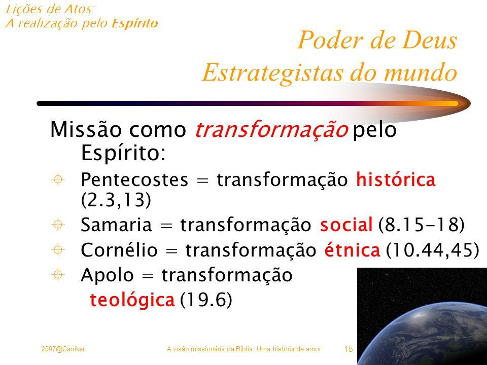 Lições de Atos: A realização pelo Espírito 2007@CarrikerA visão missionária da Bíblia: Uma história de amor 15 Poder de Deus Estrategistas do mundo Missão como transformação pelo Espírito:  Pentecostes = transformação histórica (2.3,13)  Samaria = transformação social (8.15-18)  Cornélio = transformação étnica (10.44,45)  Apolo = transformação teológica (19.6)