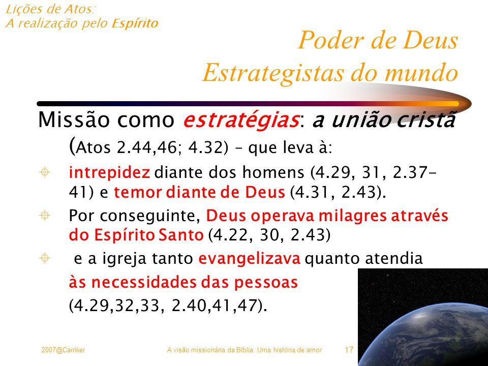 Lições de Atos: A realização pelo Espírito 2007@CarrikerA visão missionária da Bíblia: Uma história de amor 17 Poder de Deus Estrategistas do mundo Missão como estratégias: a união cristã ( Atos 2.44,46; 4.32) – que leva à:  intrepidez diante dos homens (4.29, 31, 2.37- 41) e temor diante de Deus (4.31, 2.43).