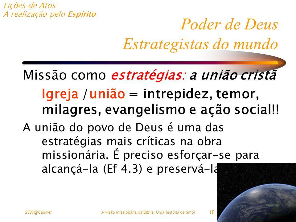 Lições de Atos: A realização pelo Espírito 2007@CarrikerA visão missionária da Bíblia: Uma história de amor 18 Poder de Deus Estrategistas do mundo Missão como estratégias: a união cristã Igreja /união = intrepidez, temor, milagres, evangelismo e ação social!.