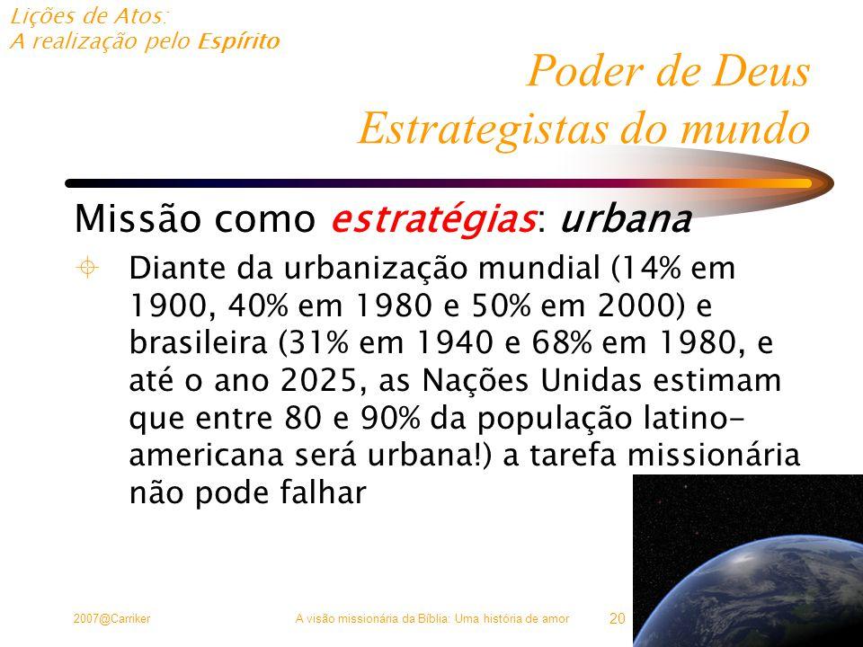 Lições de Atos: A realização pelo Espírito 2007@CarrikerA visão missionária da Bíblia: Uma história de amor 20 Poder de Deus Estrategistas do mundo Missão como estratégias: urbana  Diante da urbanização mundial (14% em 1900, 40% em 1980 e 50% em 2000) e brasileira (31% em 1940 e 68% em 1980, e até o ano 2025, as Nações Unidas estimam que entre 80 e 90% da população latino- americana será urbana!) a tarefa missionária não pode falhar