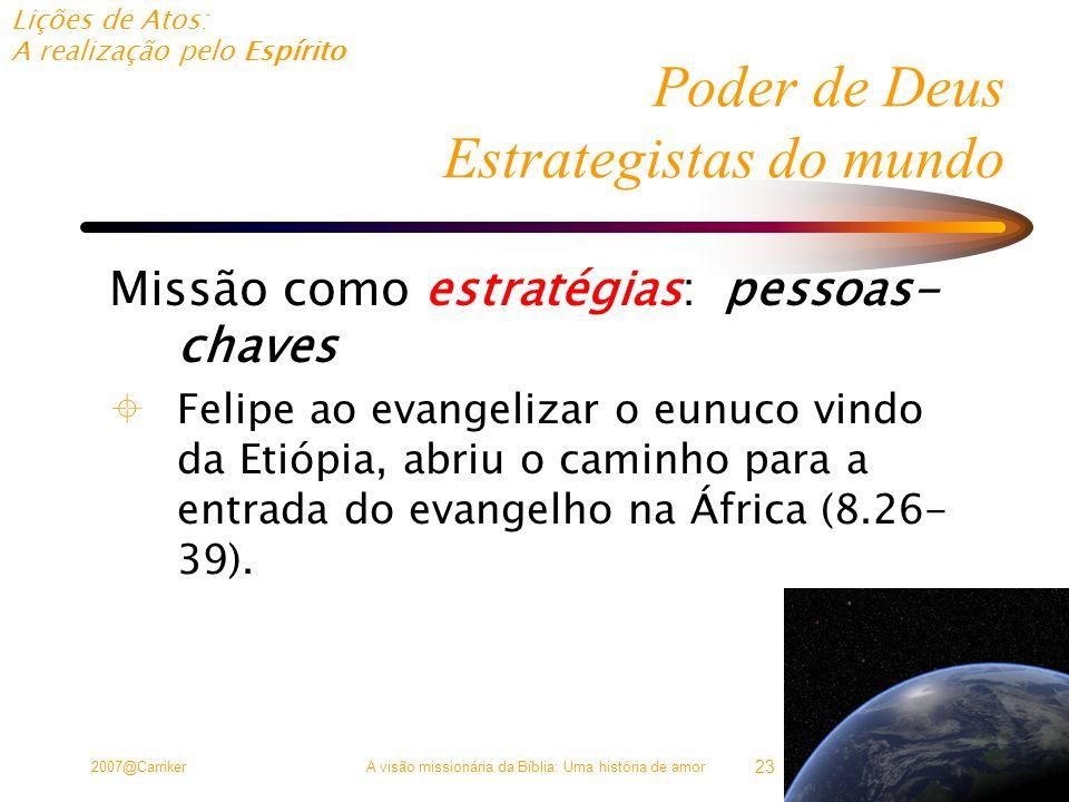 Lições de Atos: A realização pelo Espírito 2007@CarrikerA visão missionária da Bíblia: Uma história de amor 23 Poder de Deus Estrategistas do mundo Missão como estratégias: pessoas- chaves  Felipe ao evangelizar o eunuco vindo da Etiópia, abriu o caminho para a entrada do evangelho na África (8.26- 39).