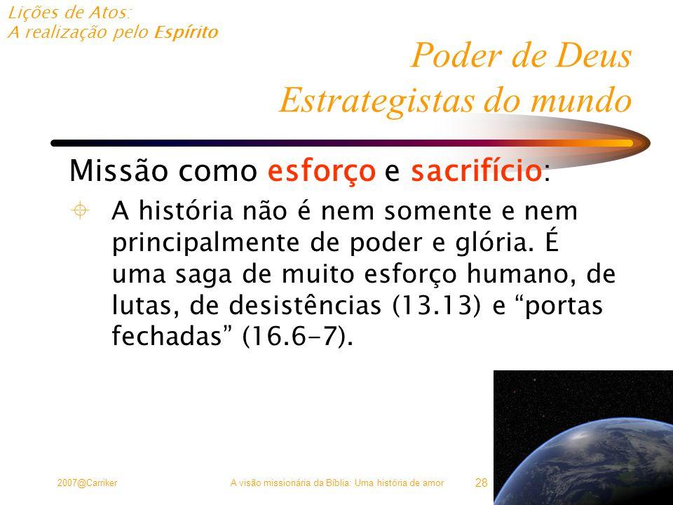 Lições de Atos: A realização pelo Espírito 2007@CarrikerA visão missionária da Bíblia: Uma história de amor 28 Poder de Deus Estrategistas do mundo Missão como esforço e sacrifício:  A história não é nem somente e nem principalmente de poder e glória.