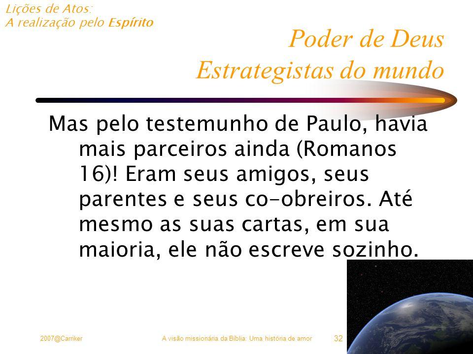 Lições de Atos: A realização pelo Espírito 2007@CarrikerA visão missionária da Bíblia: Uma história de amor 32 Poder de Deus Estrategistas do mundo Mas pelo testemunho de Paulo, havia mais parceiros ainda (Romanos 16).