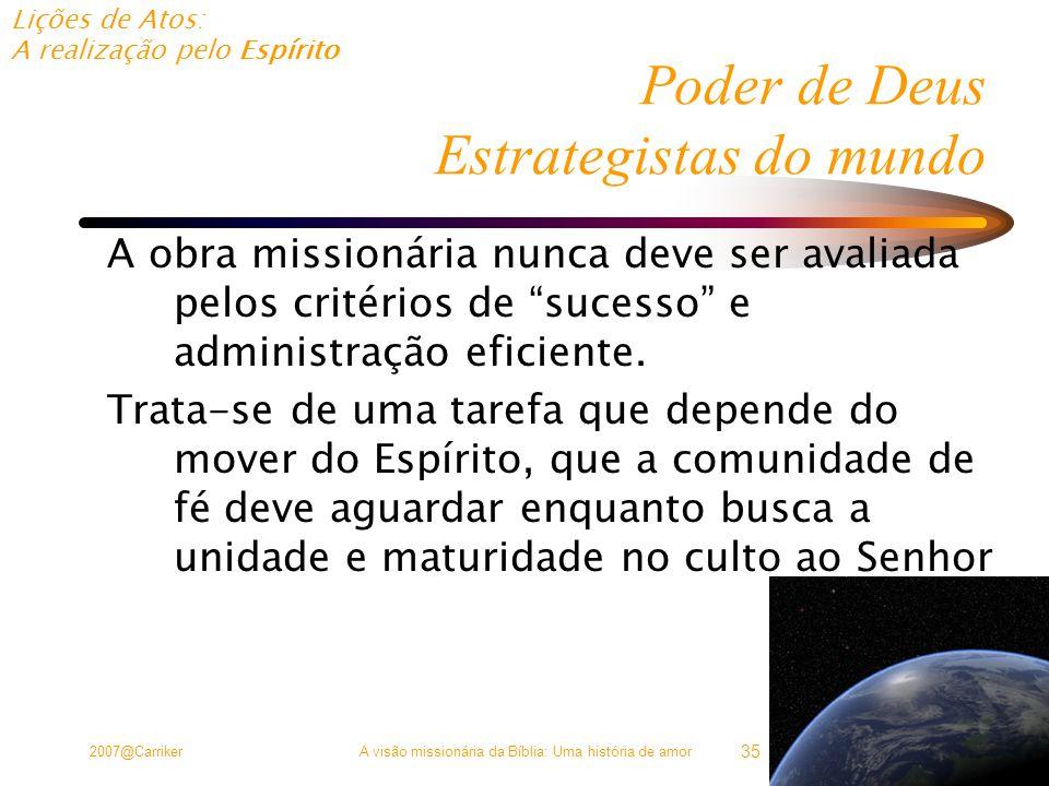 Lições de Atos: A realização pelo Espírito 2007@CarrikerA visão missionária da Bíblia: Uma história de amor 35 Poder de Deus Estrategistas do mundo A obra missionária nunca deve ser avaliada pelos critérios de sucesso e administração eficiente.