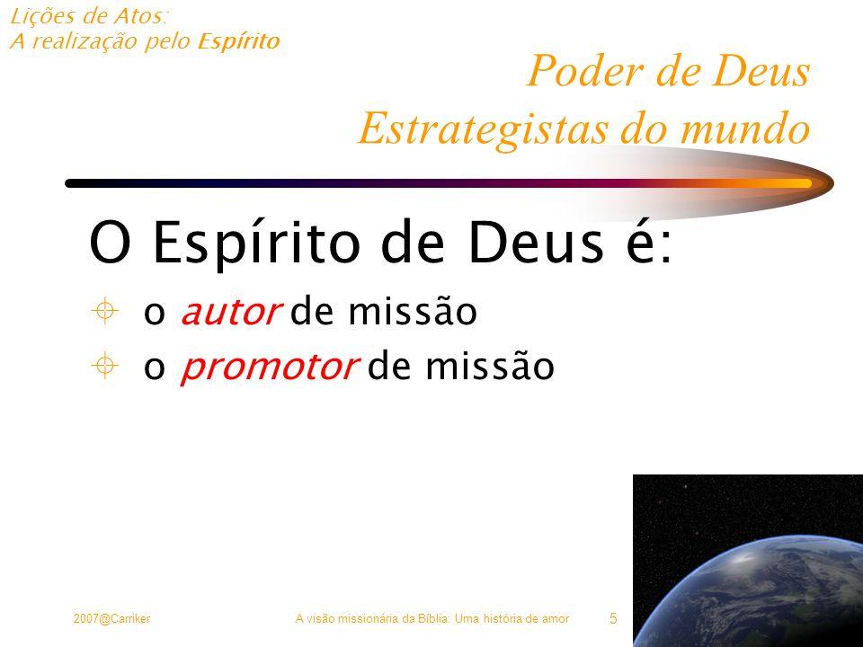 Lições de Atos: A realização pelo Espírito 2007@CarrikerA visão missionária da Bíblia: Uma história de amor 5 Poder de Deus Estrategistas do mundo O Espírito de Deus é:  o autor de missão  o promotor de missão
