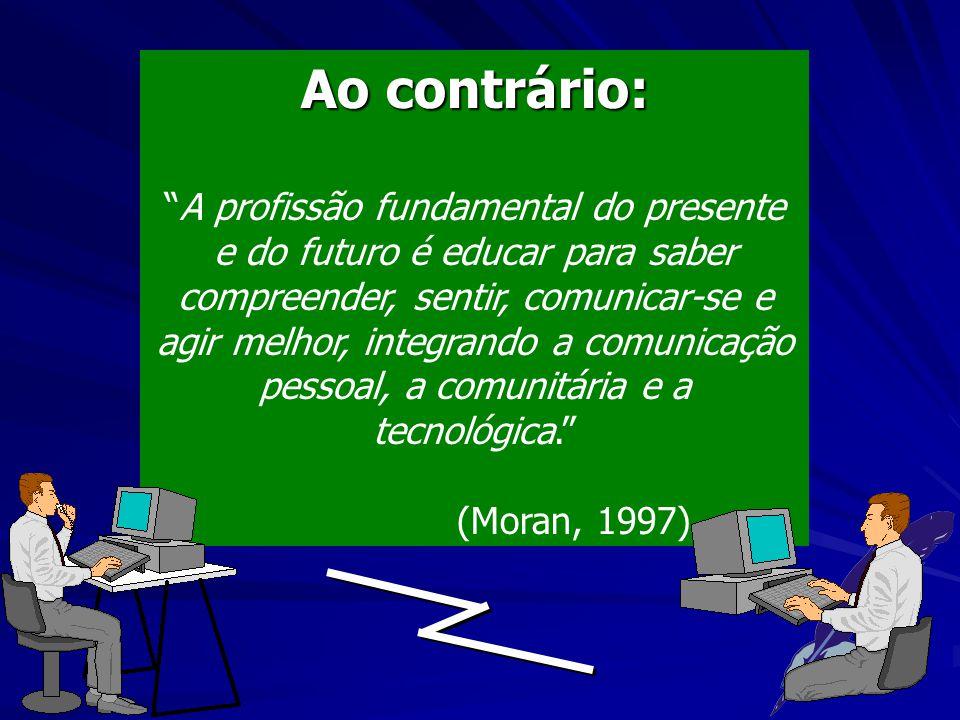 Ao contrário: A profissão fundamental do presente e do futuro é educar para saber compreender, sentir, comunicar-se e agir melhor, integrando a comunicação pessoal, a comunitária e a tecnológica. (Moran, 1997)