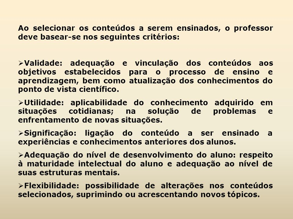 Ao selecionar os conteúdos a serem ensinados, o professor deve basear-se nos seguintes critérios:  Validade: adequação e vinculação dos conteúdos aos