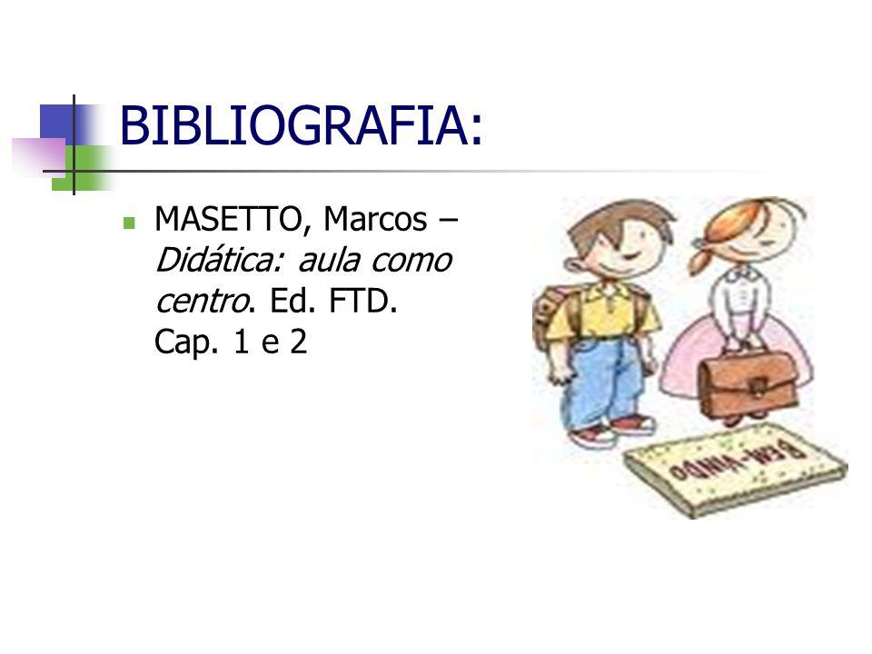 BIBLIOGRAFIA: MASETTO, Marcos – Didática: aula como centro. Ed. FTD. Cap. 1 e 2