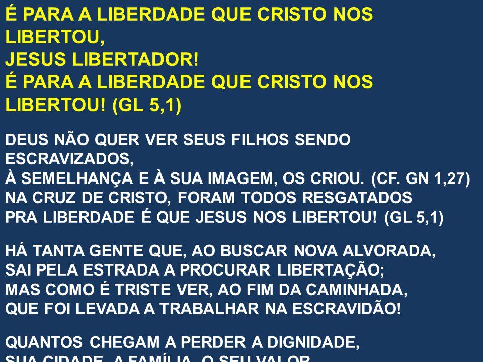 É PARA A LIBERDADE QUE CRISTO NOS LIBERTOU, JESUS LIBERTADOR! É PARA A LIBERDADE QUE CRISTO NOS LIBERTOU! (GL 5,1) DEUS NÃO QUER VER SEUS FILHOS SENDO