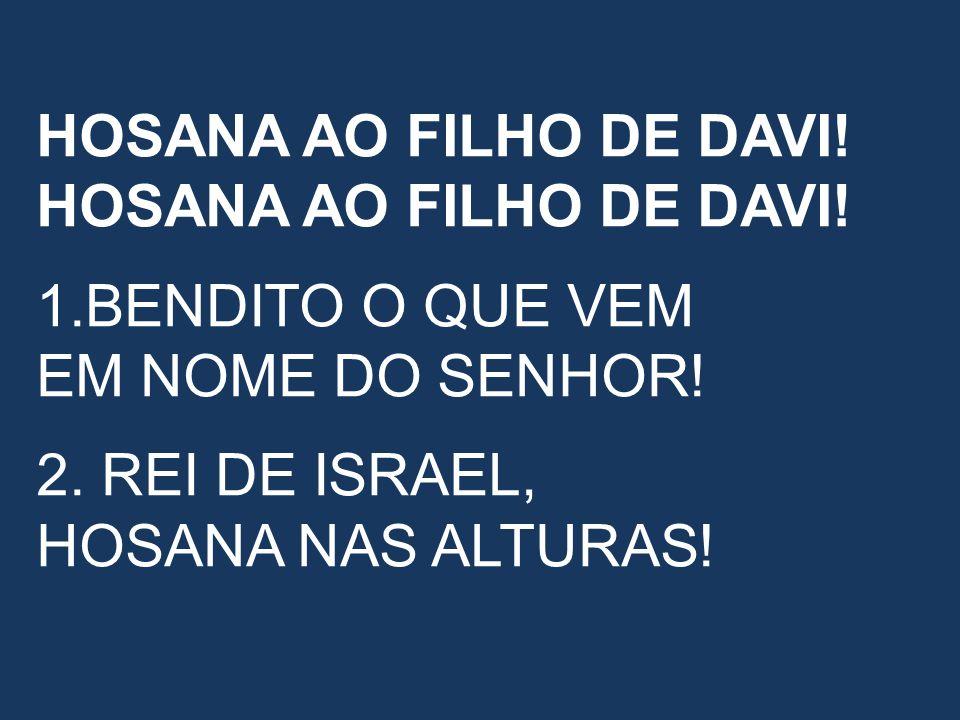 HOSANA AO FILHO DE DAVI! 1.BENDITO O QUE VEM EM NOME DO SENHOR! 2. REI DE ISRAEL, HOSANA NAS ALTURAS!