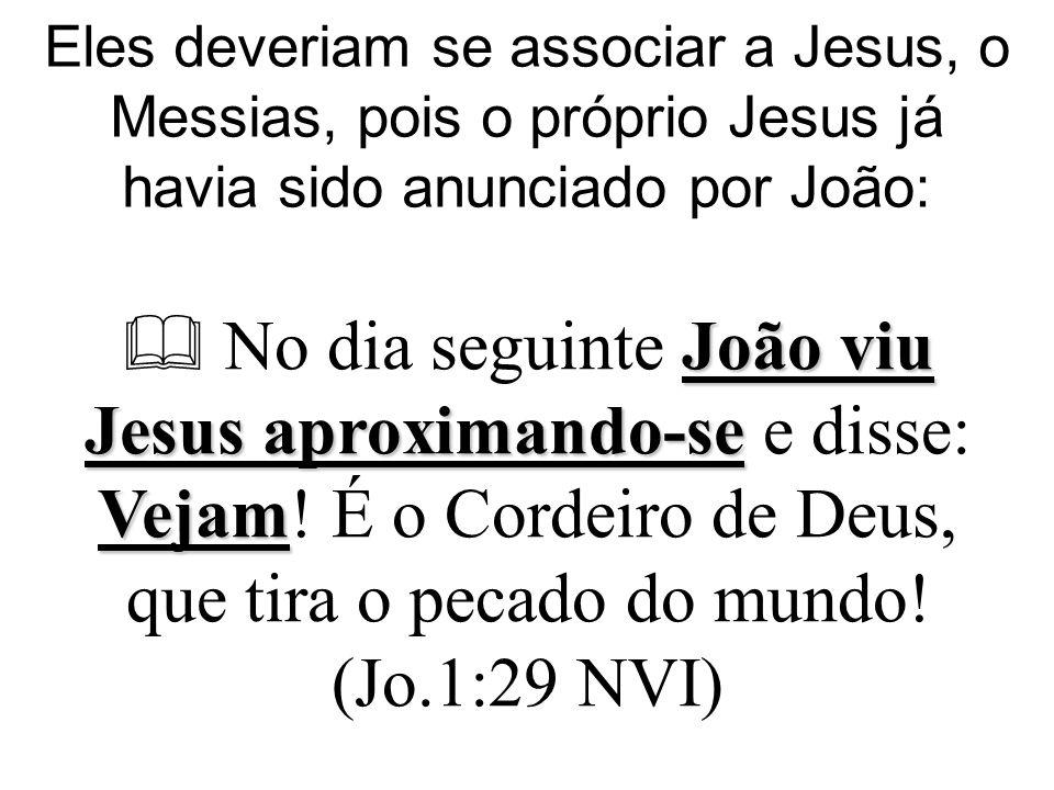 Eles deveriam se associar a Jesus, o Messias, pois o próprio Jesus já havia sido anunciado por João: João viu Jesus aproximando-se Vejam  No dia seguinte João viu Jesus aproximando-se e disse: Vejam.