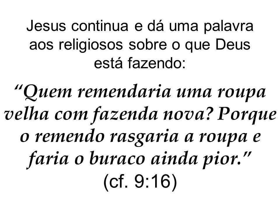 Jesus continua e dá uma palavra aos religiosos sobre o que Deus está fazendo: Quem remendaria uma roupa velha com fazenda nova.