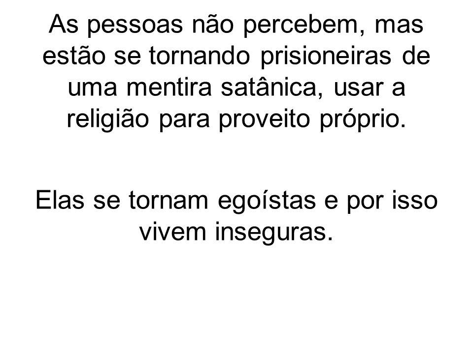 As pessoas não percebem, mas estão se tornando prisioneiras de uma mentira satânica, usar a religião para proveito próprio.