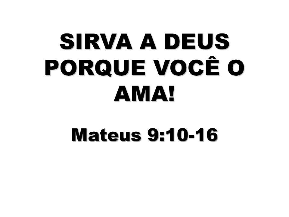 SIRVA A DEUS PORQUE VOCÊ O AMA! Mateus 9:10-16