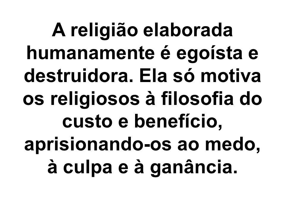 A religião elaborada humanamente é egoísta e destruidora.