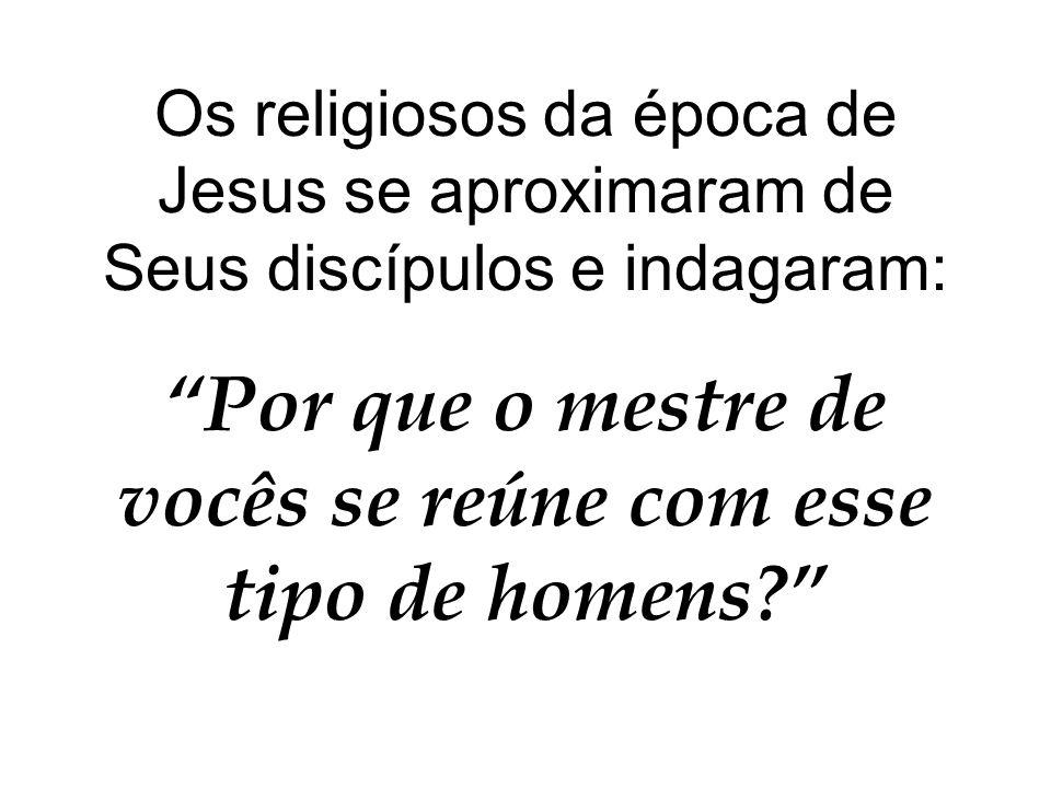 Os religiosos da época de Jesus se aproximaram de Seus discípulos e indagaram: Por que o mestre de vocês se reúne com esse tipo de homens?