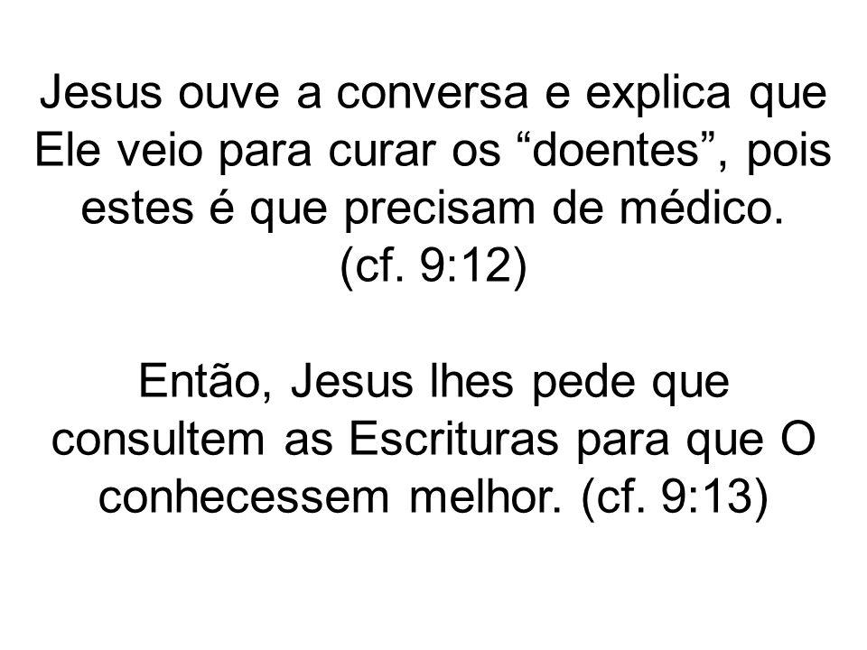 Jesus ouve a conversa e explica que Ele veio para curar os doentes , pois estes é que precisam de médico.