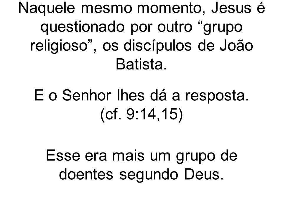 Naquele mesmo momento, Jesus é questionado por outro grupo religioso , os discípulos de João Batista.