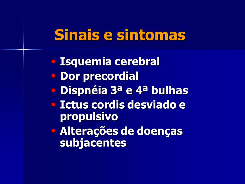 Sinais e sintomas  Isquemia cerebral  Dor precordial  Dispnéia 3ª e 4ª bulhas  Ictus cordis desviado e propulsivo  Alterações de doenças subjacentes
