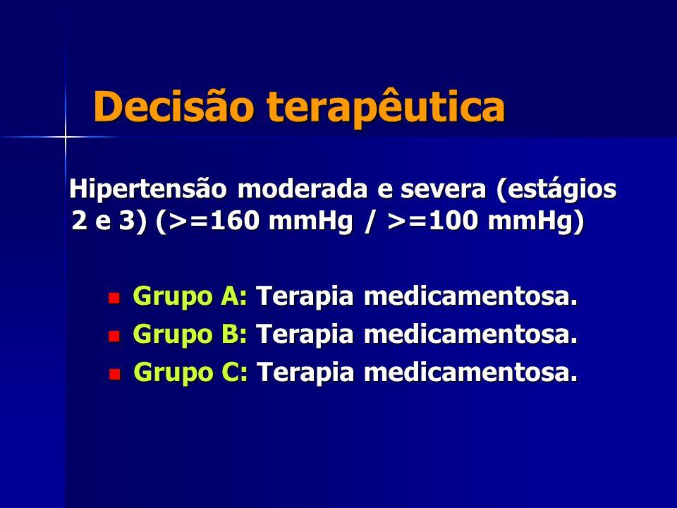 Decisão terapêutica Hipertensão moderada e severa (estágios 2 e 3) (>=160 mmHg / >=100 mmHg) Hipertensão moderada e severa (estágios 2 e 3) (>=160 mmHg / >=100 mmHg) Grupo A: Terapia medicamentosa.
