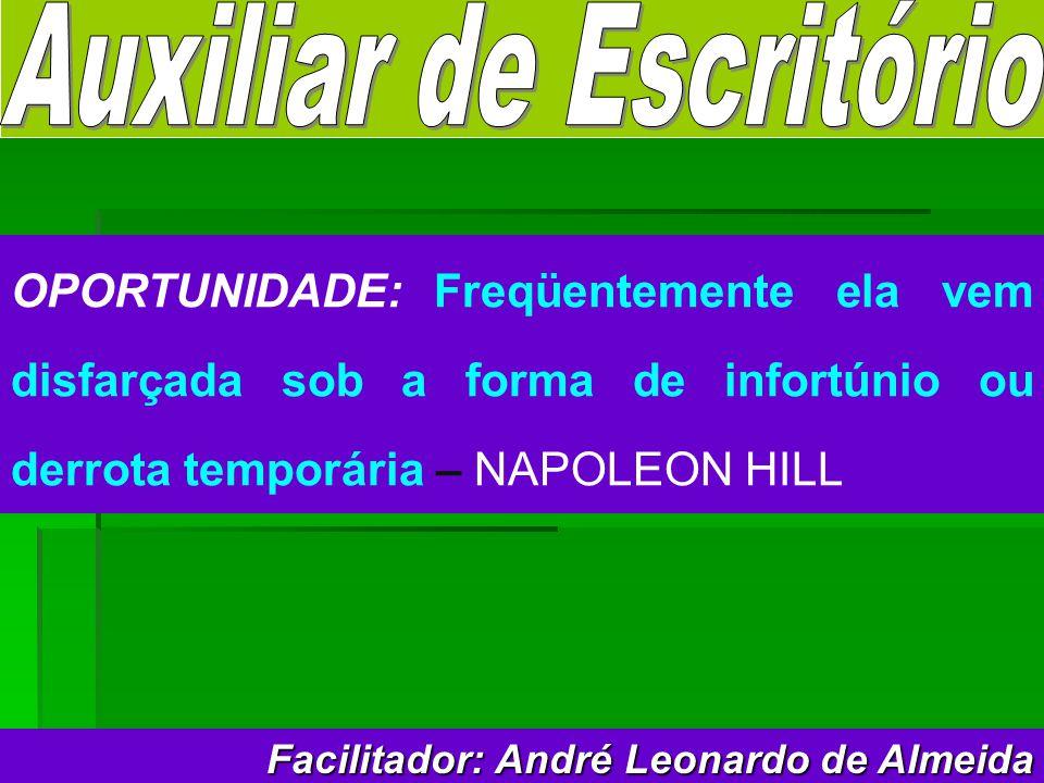Facilitador: André Leonardo de Almeida OPORTUNIDADE: Freqüentemente ela vem disfarçada sob a forma de infortúnio ou derrota temporária – NAPOLEON HILL